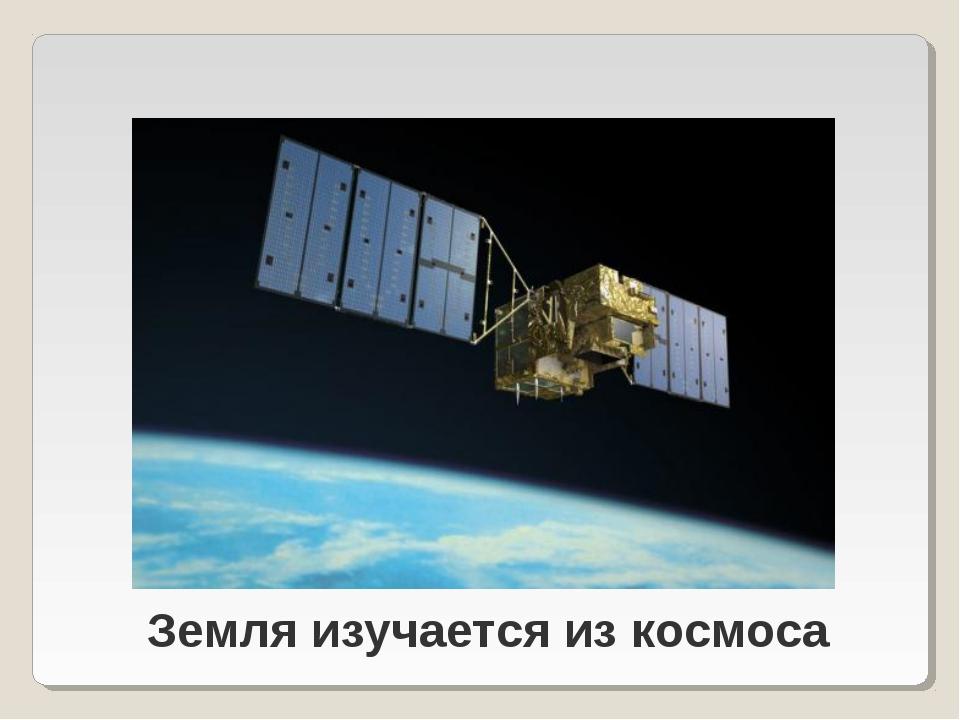 Земля изучается из космоса