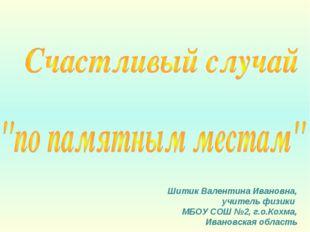 Шитик Валентина Ивановна, учитель физики МБОУ СОШ №2, г.о.Кохма, Ивановская о