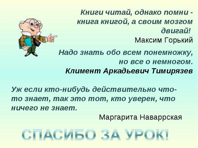 Книги читай, однако помни - книга книгой, а своим мозгом двигай! Максим Горьк...