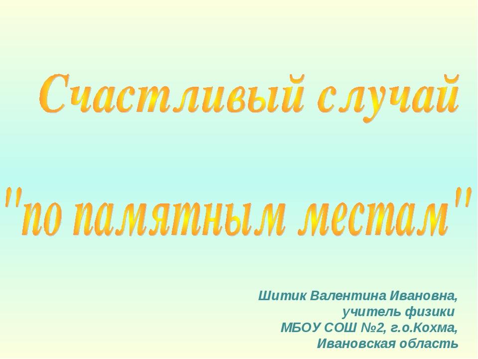 Шитик Валентина Ивановна, учитель физики МБОУ СОШ №2, г.о.Кохма, Ивановская о...