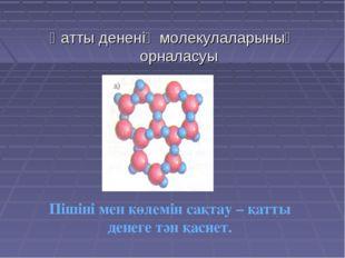 Қатты дененің молекулаларының орналасуы Пішіні мен көлемін сақтау – қатты ден