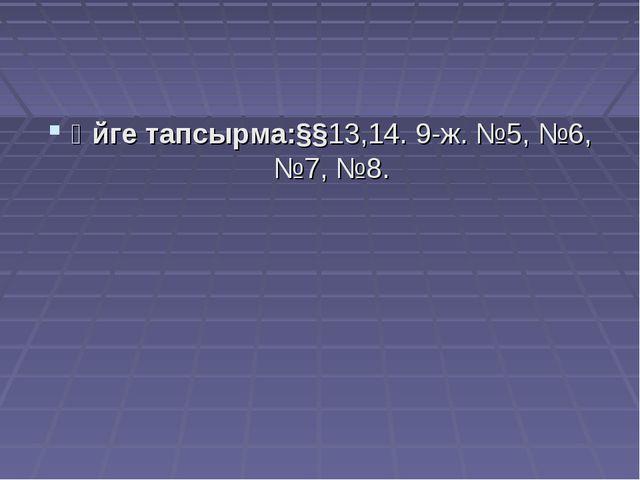 Үйге тапсырма:§§13,14. 9-ж. №5, №6, №7, №8.