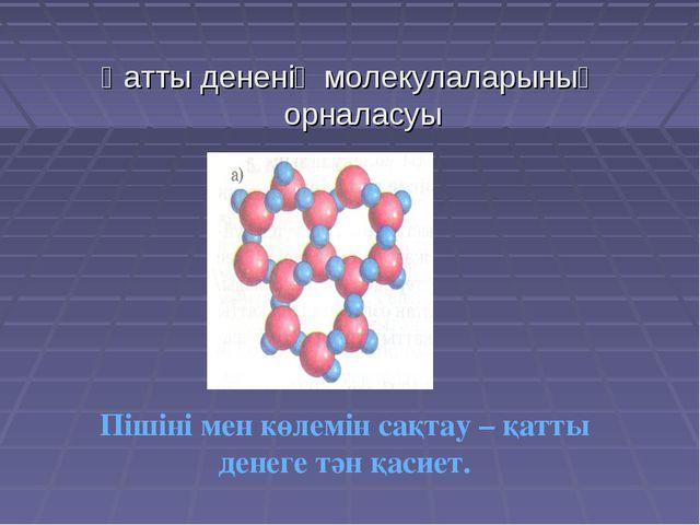 Қатты дененің молекулаларының орналасуы Пішіні мен көлемін сақтау – қатты ден...
