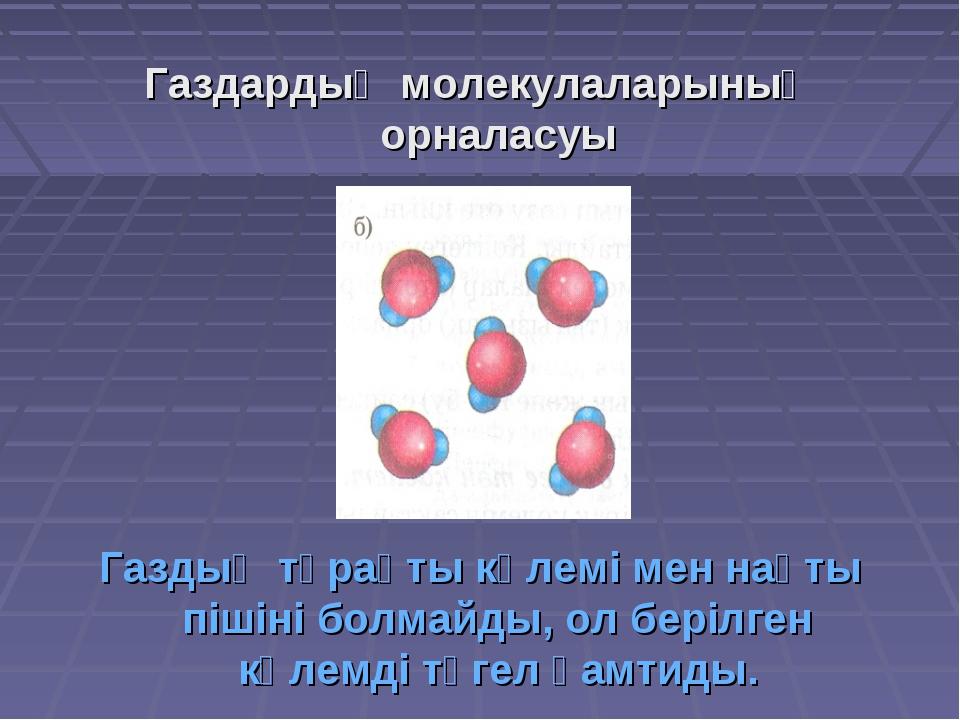 Газдардың молекулаларының орналасуы Газдың тұрақты көлемі мен нақты пішіні бо...