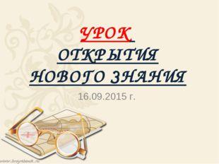 УРОК ОТКРЫТИЯ НОВОГО ЗНАНИЯ 16.09.2015 г.