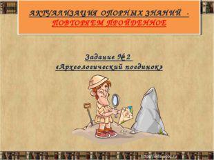 АКТУАЛИЗАЦИЯ ОПОРНЫХ ЗНАНИЙ - ПОВТОРЯЕМ ПРОЙДЕННОЕ Задание № 2 «Археологическ