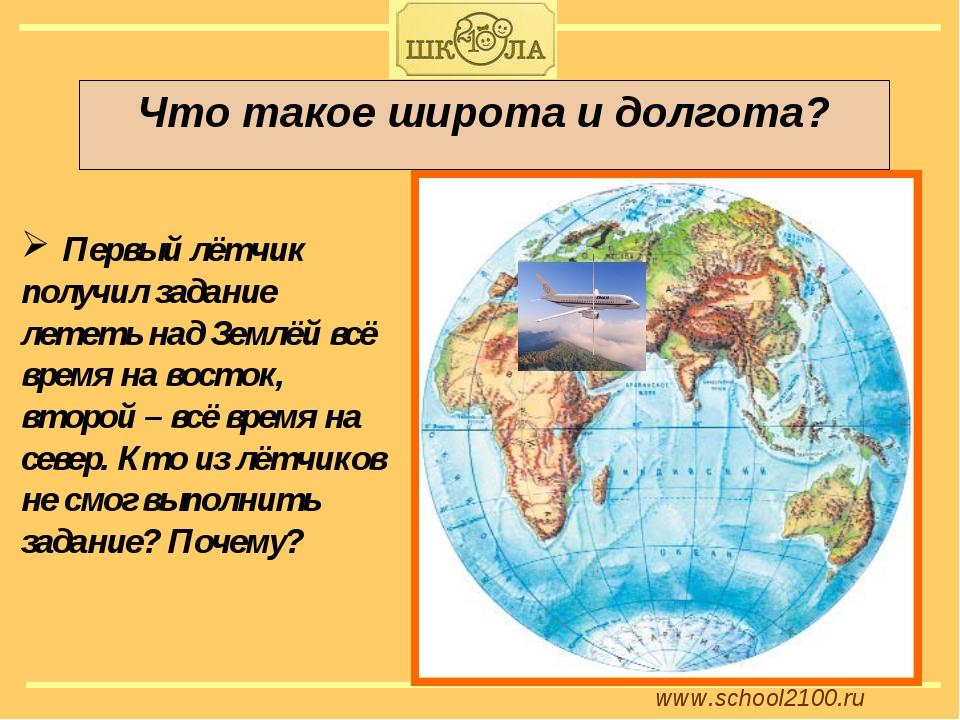 www.school2100.ru Что такое широта и долгота? Первый лётчик получил задание л...
