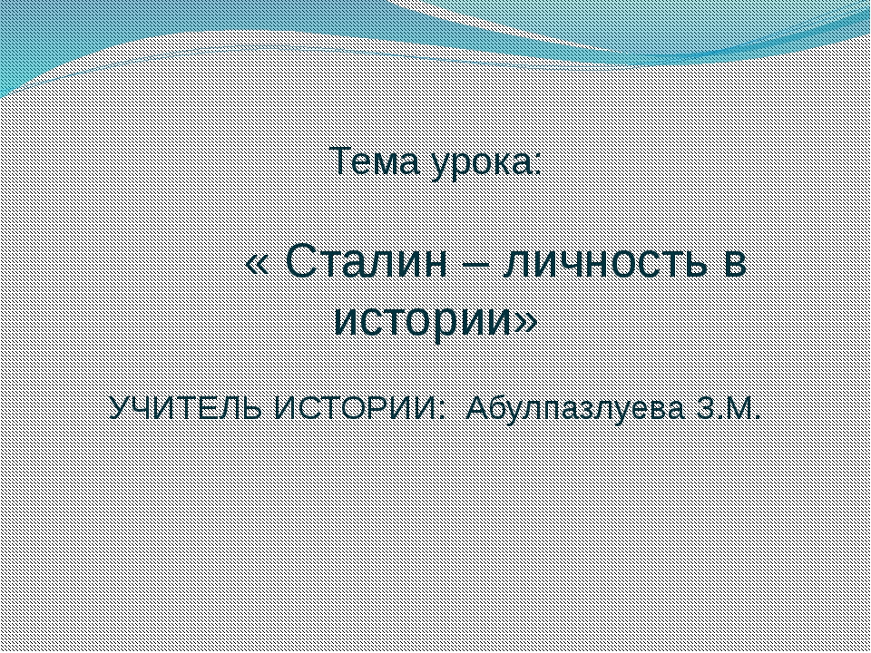 Тема урока: « Сталин – личность в истории» УЧИТЕЛЬ ИСТОРИИ: Абулпазлуева З.М.