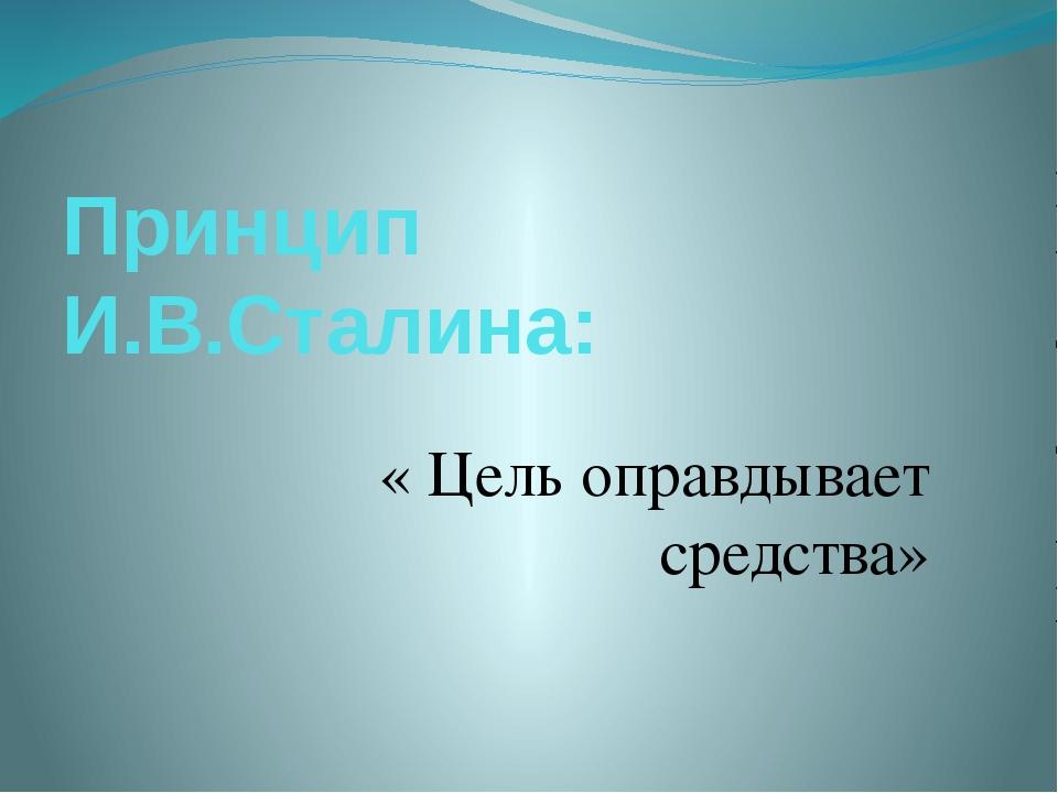 Принцип И.В.Сталина: « Цель оправдывает средства»
