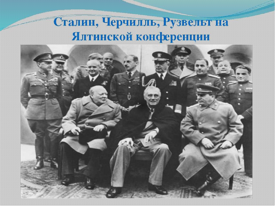 Сталин, Черчилль, Рузвельт на Ялтинской конференции