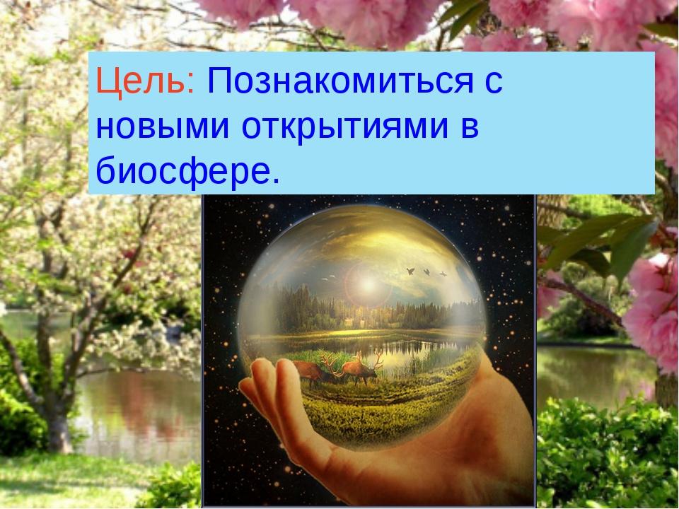 Цель: Познакомиться с новыми открытиями в биосфере.
