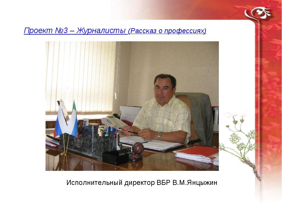Проект №3 – Журналисты (Рассказ о профессиях) Исполнительный директор ВБР В.М...