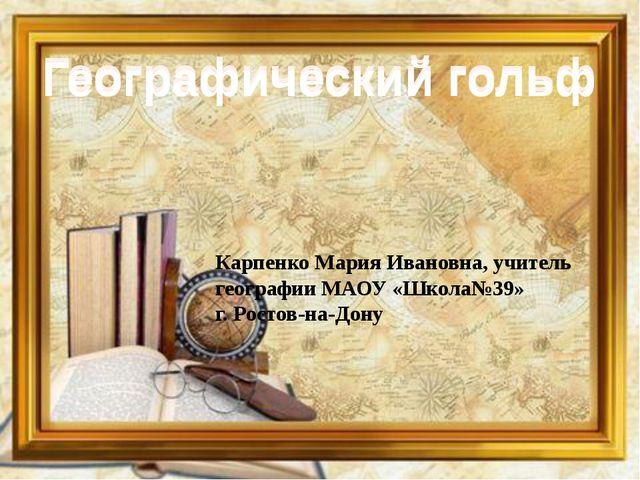 Географический гольф Географический гольф Карпенко Мария Ивановна, учитель ге...