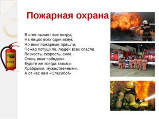 Пожарная охрана В огне пылает все вокруг, На лицах всех один испуг, Но вмиг п