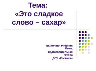 Тема: «Это сладкое слово – сахар» Выполнил Рябинин Иван, подготовительная гру