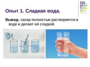 Опыт 1. Сладкая вода. Вывод: сахар полностью растворяется в воде и делает её