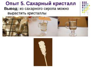 Опыт 5. Сахарный кристалл Вывод: из сахарного сиропа можно вырастить кристаллы