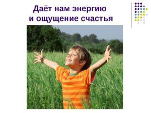 Даёт нам энергию и ощущение счастья