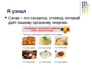 Я узнал Сахар – это сахароза, углевод, который даёт нашему организму энергию.