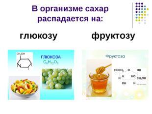 В организме сахар распадается на: глюкозу фруктозу