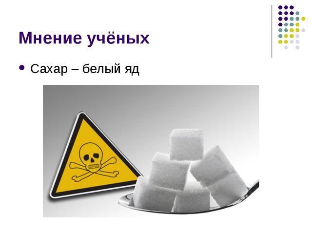 Мнение учёных Сахар – белый яд