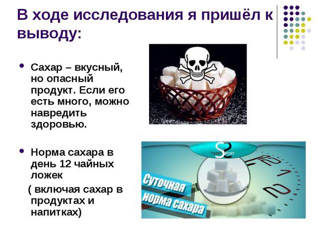 В ходе исследования я пришёл к выводу: Сахар – вкусный, но опасный продукт....