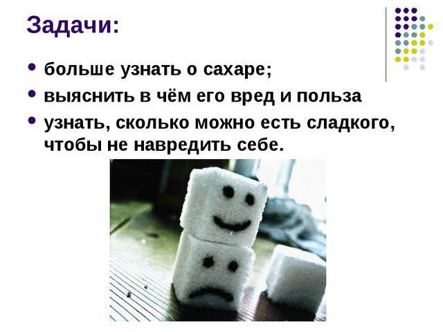 Задачи: больше узнать о сахаре; выяснить в чём его вред и польза узнать, скол...