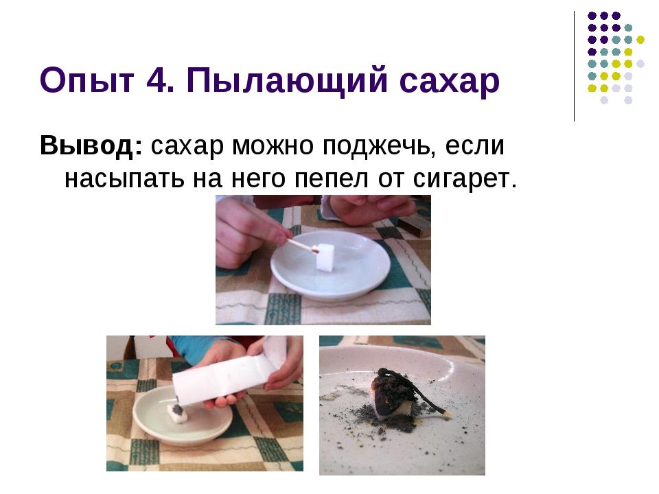 Опыт 4. Пылающий сахар Вывод: сахар можно поджечь, если насыпать на него пепе...