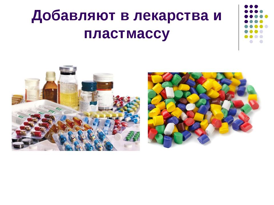 Добавляют в лекарства и пластмассу