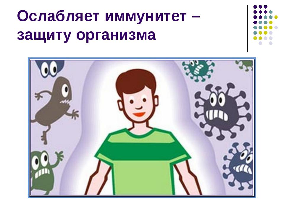 Ослабляет иммунитет –защиту организма