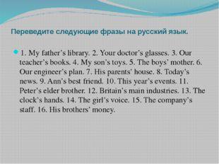 Переведите следующие фразы на русский язык. 1. My father's library. 2. Your d