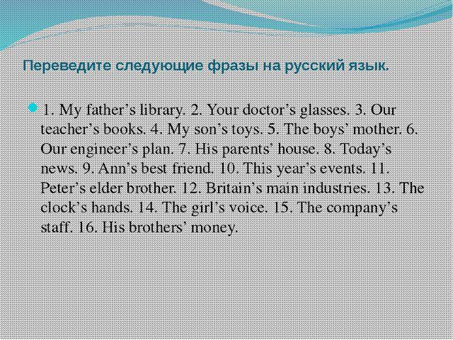 Переведите следующие фразы на русский язык. 1. My father's library. 2. Your d...