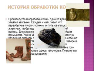 Производство и обработка кожи - одно из древнейших занятий человека. Каждый и