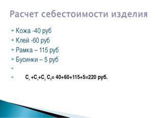 Кожа -40 руб Клей -60 руб Рамка – 115 руб Бусинки – 5 руб  Ск +Ск+Ср Сб= 40
