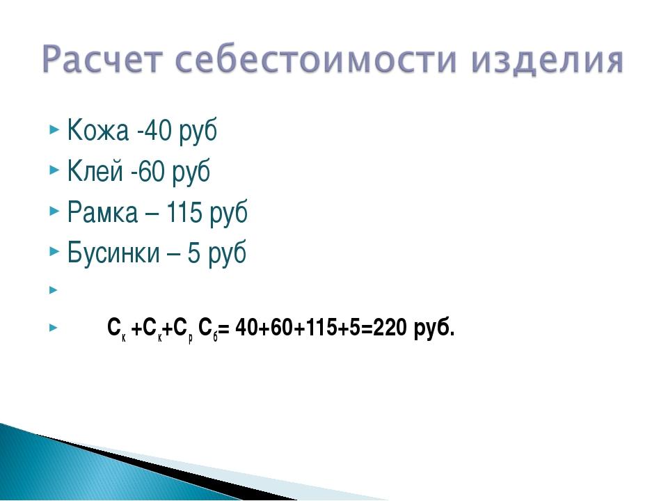Кожа -40 руб Клей -60 руб Рамка – 115 руб Бусинки – 5 руб  Ск +Ск+Ср Сб= 40...
