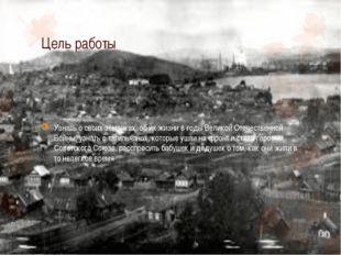 Цель работы Узнать о своих земляках, об их жизни в годы Великой Отечественной