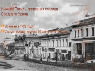 Нижний Тагил – железная столица Среднего Урала Основан в 1722 году. Статус го