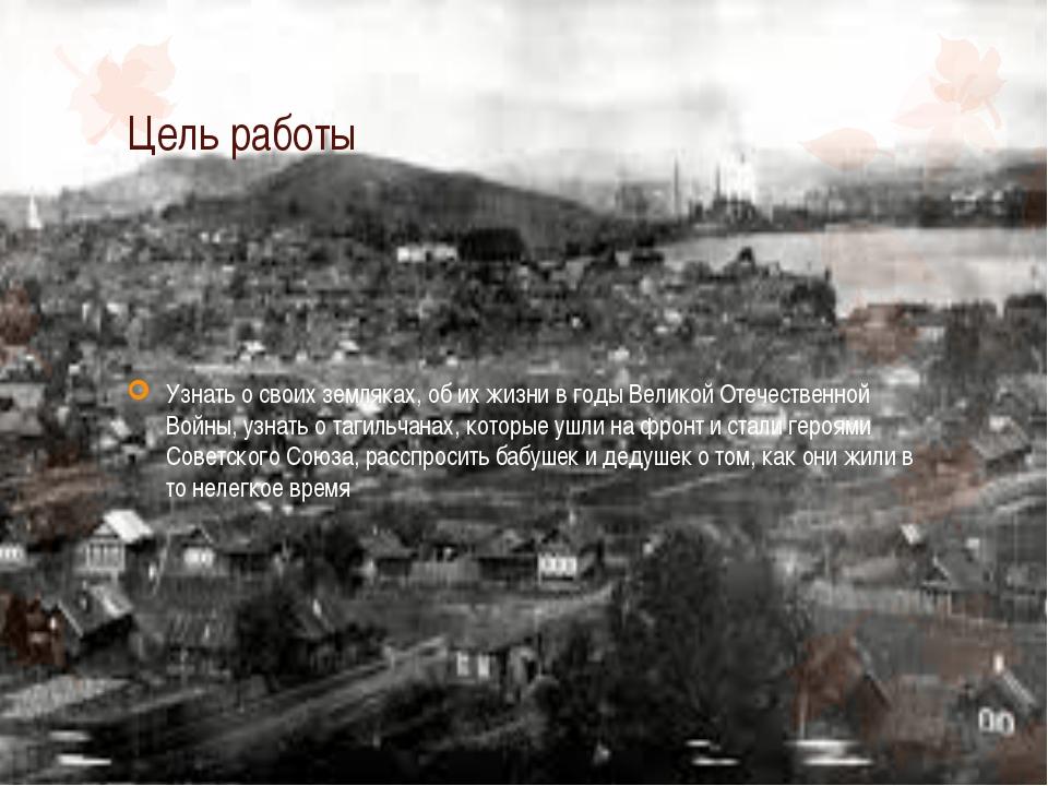 Цель работы Узнать о своих земляках, об их жизни в годы Великой Отечественной...