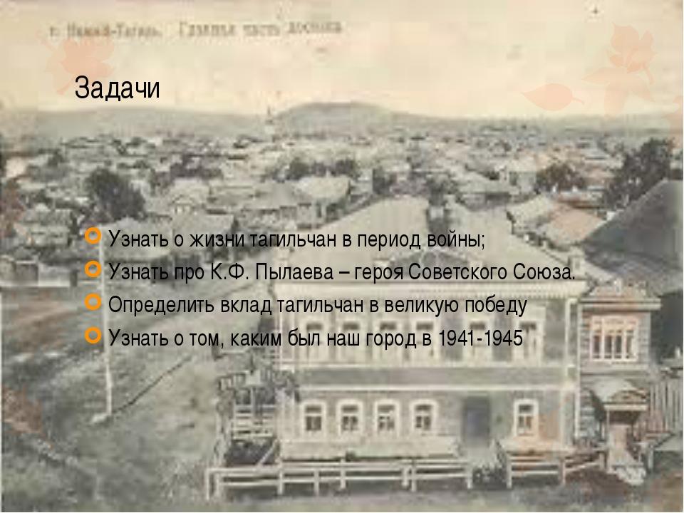 Задачи Узнать о жизни тагильчан в период войны; Узнать про К.Ф. Пылаева – гер...