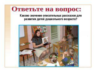Каково значение описательных рассказов для развития детей дошкольного возраста?