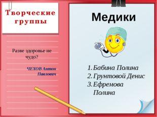 Творческие группы Медики Бабина Полина Грунтовой Денис Ефремова Полина Разве