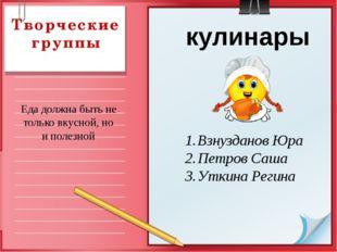 Творческие группы кулинары Взнузданов Юра Петров Саша Уткина Регина Еда должн