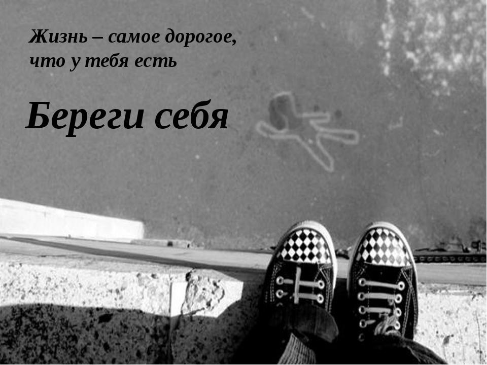 Жизнь – самое дорогое, что у тебя есть Береги себя