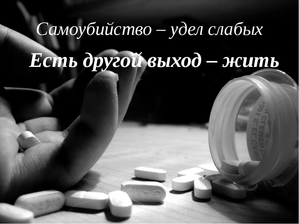 Самоубийство – удел слабых Есть другой выход – жить