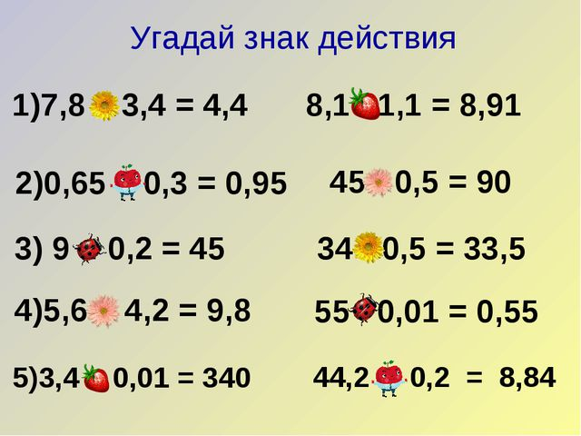 1)7,8 – 3,4 = 4,4 2)0,65 + 0,3 = 0,95 3) 9 : 0,2 = 45 4)5,6 + 4,2 = 9,8 8,1...