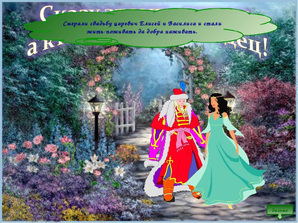 Сыграли свадьбу царевич Елисей и Василиса и стали жить-поживать да добра нажи...