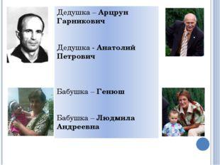 Дедушка – Арцрун Гарникович Дедушка - Анатолий Петрович Бабушка – Генюш Бабуш