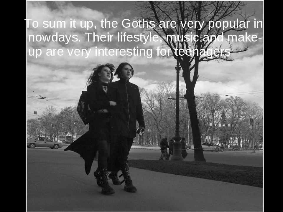 To sum it up, the Goths are very popular in nowdays. Their lifestyle, music...