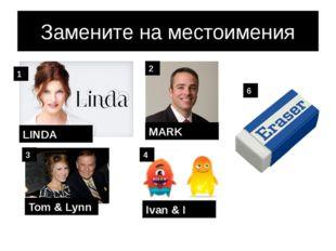 Замените на местоимения LINDA MARK Tom & Lynn Ivan & I 1 2 3 4 6