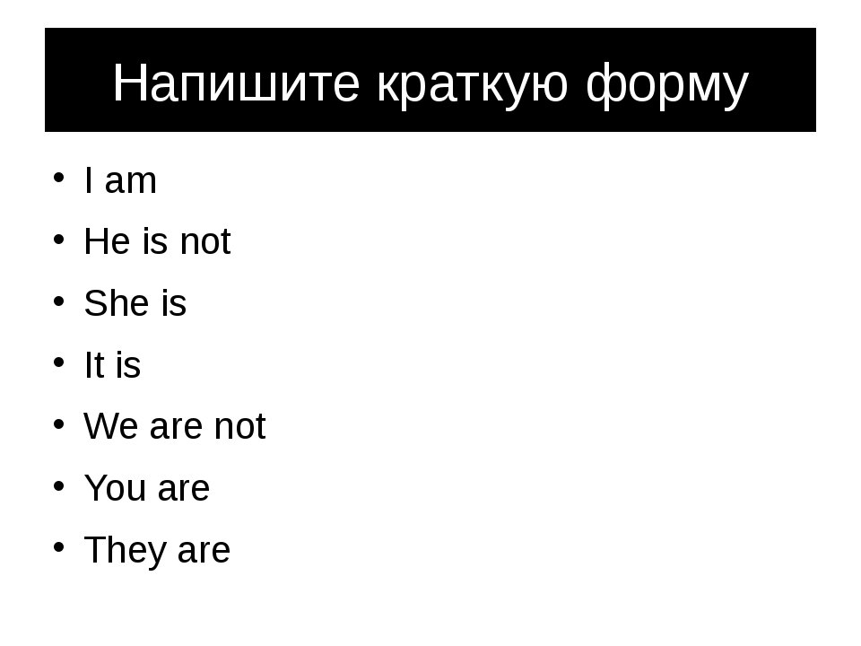 Напишите краткую форму I am He is not She is It is We are not You are They are